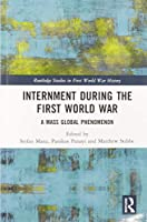 Internment during the First World War: A Mass Global Phenomenon (Routledge Studies in First World War History)