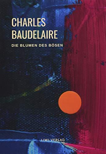 Charles Baudelaire - Die Blumen des Bösen (Les Fleurs du Mal): Unzensierte deutschsprachige Ausgabe