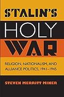 Stalin's Holy War: Religion, Nationalism, and Alliance Politics, 1941-1945 by Steven Merritt Miner(2014-03-01)