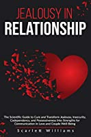 Jealousy in Relationship: The Scientific Guide to Cure and Transform Jealousy, Insecurity, Codependency, and Possessiveness into Strengths for Communication in Love and Couple Well-Being