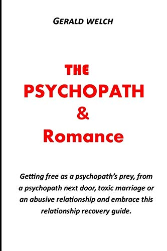 THE PSYCHOPATH AND ROMANCE: Getting free as a psychopath's prey, from a psychopath next door, toxic marriage or an abusive relationship and embrace this relationship recovery guide.