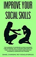 Improve Your Social Skills: The Guidebook to Increase Success in Business & Relationships, Talk To Anyone Using Effective Public and Practicing Mindfulness Speaking & Powerful Communication Training