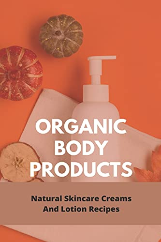 Organic Body Products: Natural Skincare Creams And Lotion Recipes: Best Natural Lip Balm Ingredients