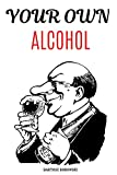 YOUR OWN ALCOHOL: DITY Tutorial, Homemade Alcohol, The Complete Guidebook to Making Your Own Wine, Vodka, Tincture: 1 (Do It Yourself)