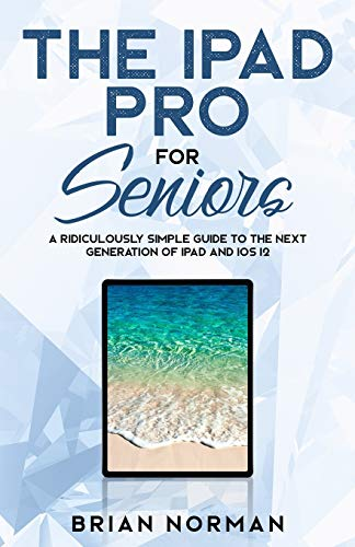The iPad Pro for Seniors: A Ridiculously Simple Guide To the Next Generation of iPad and iOS 12: 3