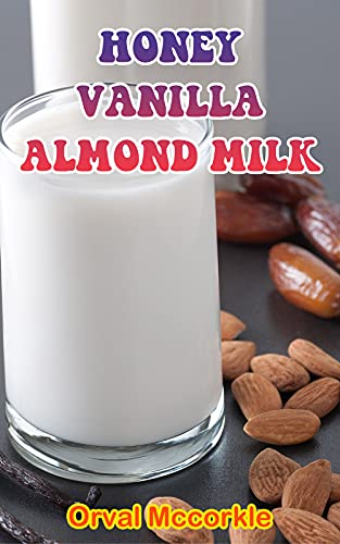 HONEY VANILLA ALMOND MILK: 150 recipe Delicious and Easy The Ultimate Practical Guide Easy bakes Recipes From Around The World honey vanilla almond milk cookbook (English Edition)