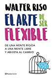 El arte de ser flexible: De una mente rígida a una mente libre y abierta al cambio (Biblioteca Walter Riso)