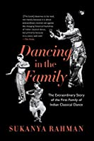 Dancing in the Family: The Extraordinary Story of the First Family of Indian Classical Dance
