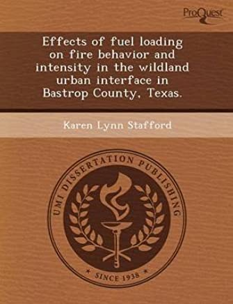 [Effects of Fuel Loading on Fire Behavior and Intensity in the Wildland Urban Interface in Bastrop County, Texas.] (By: Jennifer Louise Turner) [published: September, 2011]