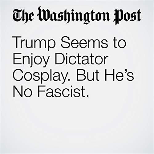 Trump Seems to Enjoy Dictator Cosplay. But He's No Fascist. audiobook cover art