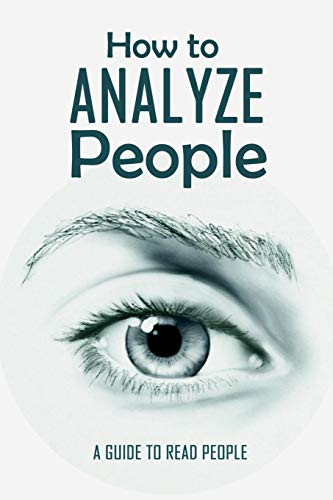 How to Analyze People: A Guide to Read People: What Every Body Is Saying