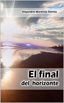 El final del horizonte: 24 piezas poéticas (Spanish Edition) by [Alejandro Martínez Ramos]