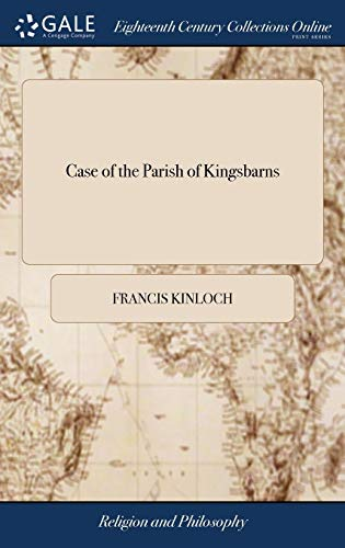 Case of the Parish of Kingsbarns: Mr. Francis Kinloch, Advocate, Claiming as Patron for This Vice, the Callers of Mr. William Vilant Probationer, and ... Presbytery of St. Andrew's, Appellants. 1738
