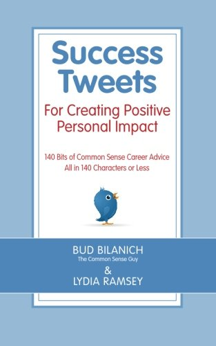 Success Tweets For Creating Positive Personal Impact: 140 Bits of Common Sense Career Advice All in 140 Characters or Less