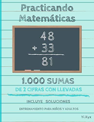Practicando Matemáticas 1000 sumas de 2 cifras con llevadas – Incluye soluciones – Entrenamiento para niños y adultos
