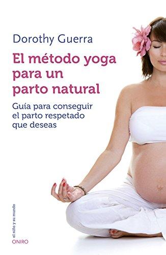El método yoga para un parto natural: Guía para conseguir el parto respetado que deseas (El Niño y su Mundo)
