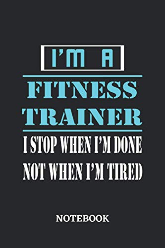 I\'m a Fitness Trainer I stop when I\'m done not when I\'m tired Notebook: 6x9 inches - 110 dotgrid pages • Greatest Passionate working Job Journal • Gift, Present Idea