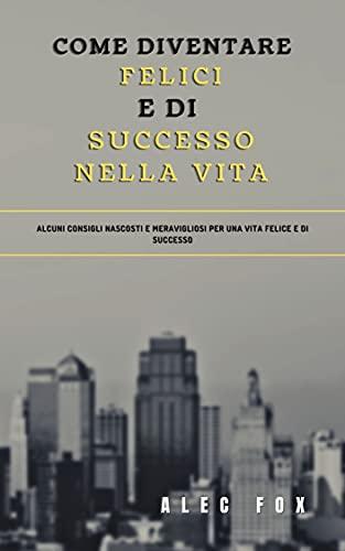 COME DIVENTARE FELICI E DI SUCCESSO NELLA VITA: ALCUNI CONSIGLI NASCOSTI E MERAVIGLIOSI PER UNA VITA FELICE E DI SUCCESSO (Italian Edition)