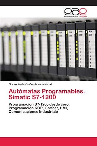 Autómatas Programables. Simatic S7-1200: Programación S7-1200 desde cero: Programación KOP, Grafcet, HMI, Comunicaciones Industriale