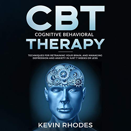 Cognitive Behavioral Therapy (CBT): Techniques for Retraining Your Brain and Managing Depression and Anxiety in Just 7 Weeks or Less audiobook cover art
