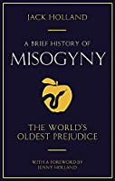 A Brief History of Misogyny: The World's Oldest Prejudice (Brief Histories)