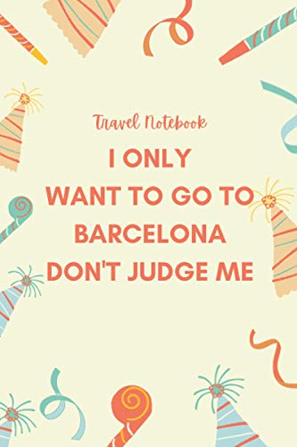 I Only Want to Go to Barcelona Don't Judge Me: Journal Gift...