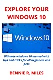 EXPLORE YOUR WINDOWS 10: Ultimate windows 10 manual with tips and tricks for all beginners and pros