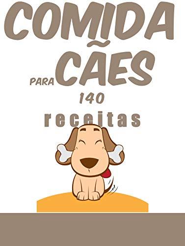 comida para cães, 140 receitas: 140 receitas para lhes agradar enquanto preservam a sua saúde. (Portuguese Edition)