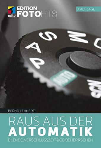 Raus aus der Automatik: Blende, Verschlusszeit & Co. beherrschen (Edition FotoHits)
