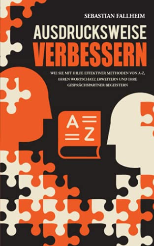 Ausdrucksweise verbessern: Wie Sie mit Hilfe effektiver Methoden von A-Z, Ihren Wortschatz erweitern und Ihre Gesprächspartner begeistern