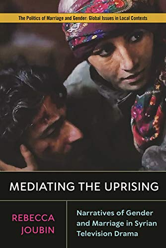 『Mediating the Uprising: Narratives of Gender and Marriage in Syrian Television Drama (Politics of Marriage and Gender: Global Issues in Local Contexts) (English Edition)』のトップ画像