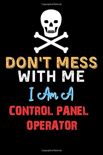 Don't Mess With Me I Am A CONTROL PANEL OPERATOR - Funny CONTROL PANEL OPERATOR Notebook And Journal Gift Ideas: Lined Notebook / Journal Gift, 120 Pages, 6x9, Soft Cover, Matte Finish