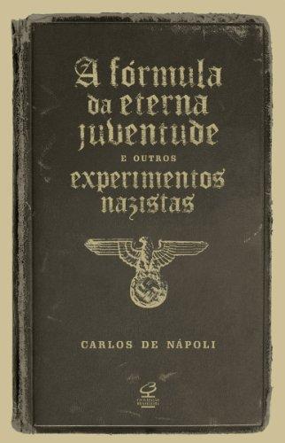 A fórmula da eterna juventude e outros experimentos nazistas