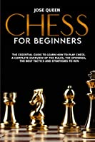 Chess for Beginners: The Essential Guide to Learn How to Play Chess. A Complete Overview of the Rules, the Openings, the Best Tactics and Strategies to Win