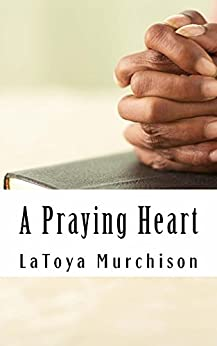 A Praying Heart: Learning How To Pray Your Way Through by [LaToya Murchison]