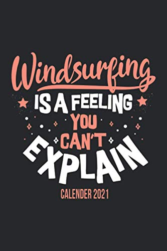 Windsurfing Is A Feeling You Can't Explain Calender 2021: Funny Cool Windsurfer Calender 2021 | Monthly & Weekly Yearly Planner - 6x9 - 120 Pages - ... For Windsurfers, Windsurf Instructors, Fans
