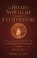 The Road to Nowhere leads Everywhere: Tales from the Lands Of Arlington Green: Book One