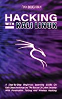 Hacking with Kali Linux: A Step-By-Step Beginners Learning Guide On Kali Linux Hacking And The Basics Of Cyber Security With Penetration Testing And Wireless Hacking