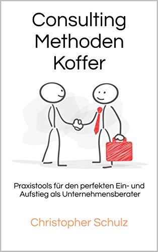 Consulting Methodenkoffer: Praxistools für den perfekten Ein- und Aufstieg als...