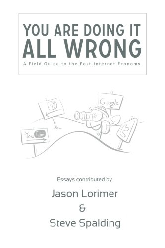 You're Doing It All Wrong: A Field Guide to the Post-Internet Economy