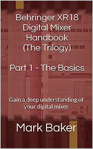 Behringer XR18 Digital Mixer Handbook (The Trilogy) Part 1 - The Basics: Gain a deep understanding of your digital mixer (Behringer XR18 Handbook - The Trilogy) (English Edition)