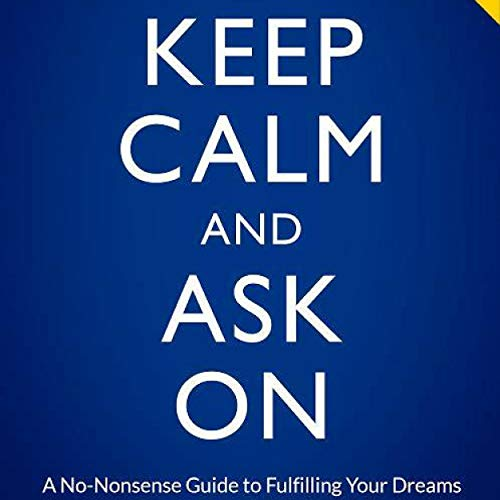 Keep Calm and Ask On: A No-Nonsense Guide to Fulfilling Your Dreams cover art