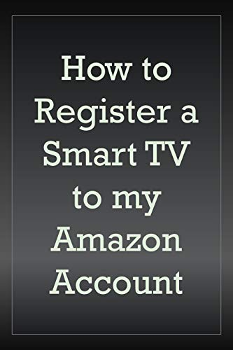 How to Register a Smart TV to My Amazon Account: A Step by Step Walk Through with Screenshots to Guide You Register TV to Your Account in Less Than 30 Seconds (English Edition)