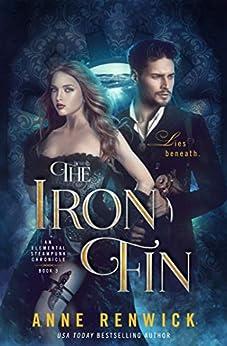 The Iron Fin: A Steampunk Romance (An Elemental Steampunk Chronicle Book 3) by [Anne Renwick]