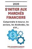S'initier aux marchés financiers: Comprendre la bourse, les actions, les dividendes, les ETF...