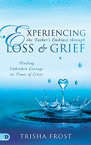 Experiencing the Father's Embrace Through Loss and Grief: Finding Unbroken Courage in Times of Crisis
