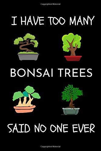 I Have Too Many Bonsai Tree Said No One Ever: Gifts For Bonsai Lovers - Funny Cute Bonsai Journal For Kids Men Women - Bonsai Tree Diary Book For Beginners