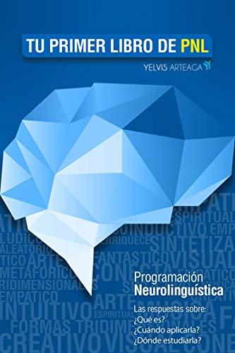 Tu primer libro de PNL: Programación Neurolingüística. Las respuestas sobre: ¿Qué es? ¿Cómo aplicarla? ¿Dónde estudiarla? (Spanish Edition)