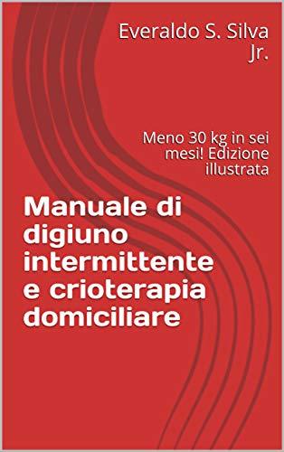 Manuale di digiuno intermittente e crioterapia domiciliare : Meno 30 kg in sei mesi! Edizione illustrata (Italian Edition)