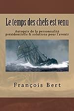 Le temps des chefs est venu - Autopsie de la personnalité présidentielle & solutions pour l'avenir de François Bert